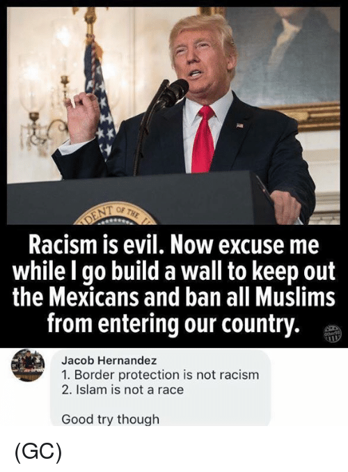 Memes, Racism, and Good: OF THE  Racism is evil. Now excuse me  while l go build a wall to keep out  the Mexicans and ban all Muslims  from entering our country.  Jacob Hernandez  1. Border protection is not racism  2. Islam is not a race  Good try though (GC)