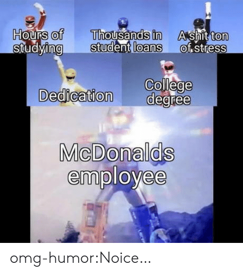 College, Omg, and Tumblr: of Thousands in AS  Studying Student loans ot stress  ton  0  College  Dedication degree  MicDonalds  employee  8 omg-humor:Noice…