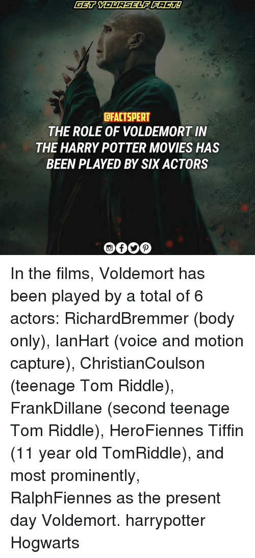 Harry Potter, Memes, and Movies: OFACTSPERT  THE ROLE OF VOLDEMORT IN  THE HARRY POTTER MOVIES HAS  BEEN PLAYED BY SIX ACTORS In the films, Voldemort has been played by a total of 6 actors: RichardBremmer (body only), IanHart (voice and motion capture), ChristianCoulson (teenage Tom Riddle), FrankDillane (second teenage Tom Riddle), HeroFiennes Tiffin (11 year old TomRiddle), and most prominently, RalphFiennes as the present day Voldemort. harrypotter Hogwarts