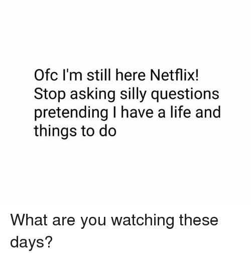 Life, Memes, and Netflix: Ofc I'm still here Netflix!  Stop asking silly questions  pretending I have a life and  things to do What are you watching these days?
