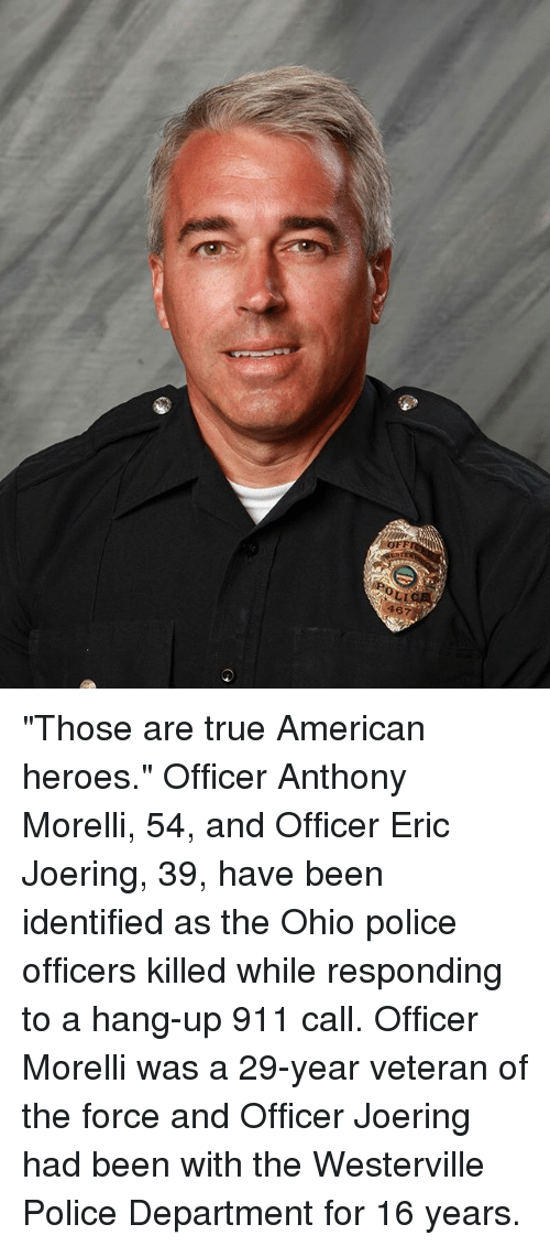 """Memes, Police, and True: OFF  467 """"Those are true American heroes."""" Officer Anthony Morelli, 54, and Officer Eric Joering, 39, have been identified as the Ohio police officers killed while responding to a hang-up 911 call. Officer Morelli was a 29-year veteran of the force and Officer Joering had been with the Westerville Police Department for 16 years."""