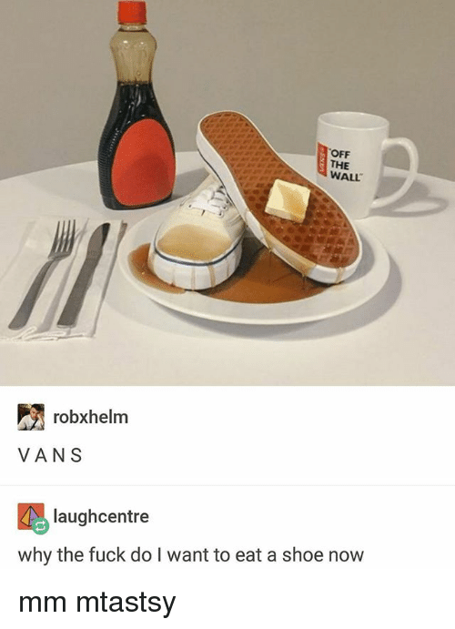 Vans, Fuck, and Trendy: OFF  THE  WALL  robxhelm  VANS  laughcentre  why the fuck do I want to eat a shoe now mm mtastsy
