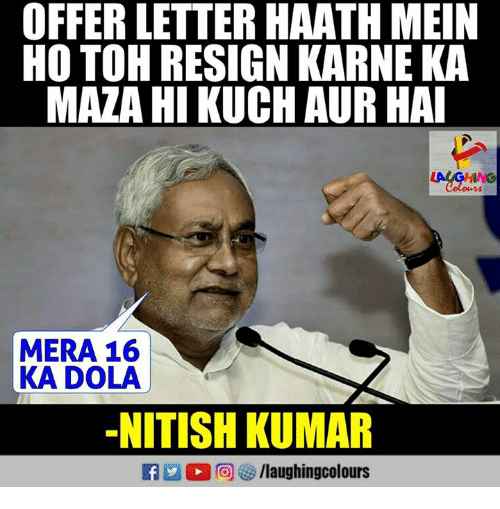 Indianpeoplefacebook, Nitish Kumar, and Colonics: OFFER LETTER HAATH MEIN  HO TOH RESIGN KARNE KA  MAZA HI KUCH AUR HA  Colon  MERA 16  KA DOLA  -NITISH KUMAR
