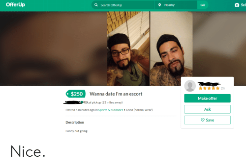 Funny, Sports, and Date: OfferUp  O Sel  Search OfferUp  Nearby  GO  3)  $250  Wanna date I'm an escort  Make offer  Ask  Save  Local pickup (23 miles away)  Posted 5 minutes ago in Sports & outdoors Used (normal wear)  Description  Funny out going. Nice.