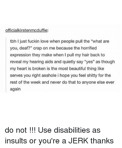 "Beautiful, Love, and Memes: offi  tbh ljust fuckin love when people pull the ""what are  you, deaf?"" crap on me because the horrified  expression they make when I pull my hair back to  reveal my hearing aids and quietly say ""yes"" as though  my heart is broken is the most beautiful thing like  serves you right asshole i hope you feel shitty for the  rest of the week and never do that to anyone else ever  again do not !!! Use disabilities as insults or you're a JERK thanks"