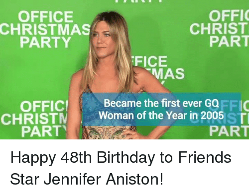 Jennifer Aniston, Memes, and 🤖: OFFIC  OFFICE  CHRIST  CHRISTMAS  PART  PARTY  FICE  MAS  Became the first ever GQ  OFFICI  FFIC  CHRIST  Woman of the Year in 2005 ST  PART  PART Happy 48th Birthday to Friends Star Jennifer Aniston!