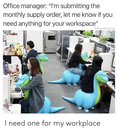 "Office, One, and You: Office manager: ""I'm submitting the  monthly supply order, let me know if you  need anything for your workspace""  @StupidResumes I need one for my workplace"