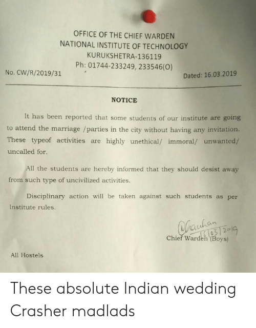 Taken, Office, and Technology: OFFICE OF THE CHIEF WARDEN  NATIONAL INSTITUTE OF TECHNOLOGY  KURUKSHETRA-136119  Ph: 01744-233249, 233546(0)  No. CW/R/2019/31  Dated: 16.03.2019  NOTICE  It has been reported that some students of our institute are going  These typeof activities are highly unethical/ immoral/ unwanted/  uncalled for.  Il the students are hereby informed that they should desist away  from such type of uncivilized activities.  Disciplinary action wil be taken against such students as per  Institute rules.  03  Chief Warden (Boys)  All Hostels These absolute Indian wedding Crasher madlads