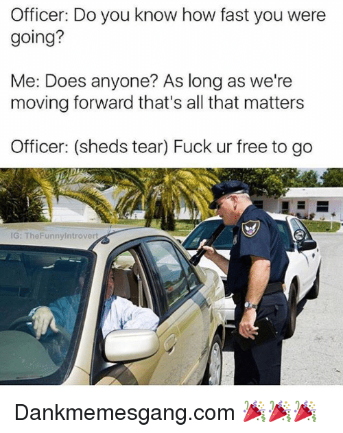 Memes, Free, and Fuck: Officer: Do you know how fast you were  going?  Me: Does anyone? As long as we're  moving forward that's all that matters  Officer: (sheds tear) Fuck ur free to go  IG: TheFunnyIntrovert Dankmemesgang.com 🎉🎉🎉