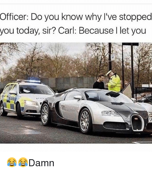 Memes, Today, and 🤖: Officer: Do you know why I've stopped  you today, sir? Carl Because l let you 😂😂Damn