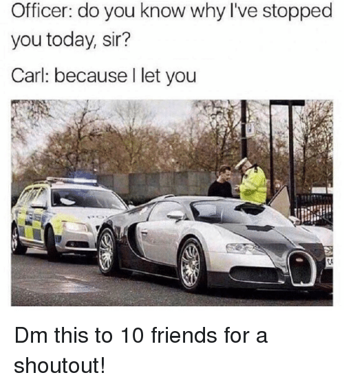 Friends, Memes, and Today: Officer: do you know why I've stopped  you today, sir?  Carl: because I let you Dm this to 10 friends for a shoutout!