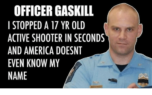 America, Memes, and Old: OFFICER GASKILL  I STOPPED A 17 YR OLD  ACTIVE SHOOTER IN SECONDS  AND AMERICA DOESNT  EVEN KNOW MY  NAME