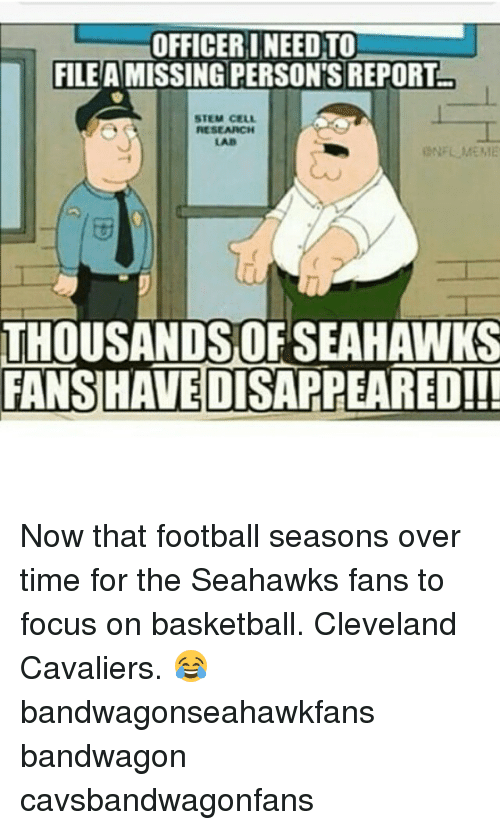 Basketball, Cleveland Cavaliers, and Meme: OFFICER INEED TO  FILE A MISSING PERSONS REPORT  STEM CELL  RESEARCH  LAB  i NFL MEME  THOUSANDSOFSEAHAWKS  FANSHAVEDISAPPEARED!!! Now that football seasons over time for the Seahawks fans to focus on basketball. Cleveland Cavaliers. 😂 bandwagonseahawkfans bandwagon cavsbandwagonfans