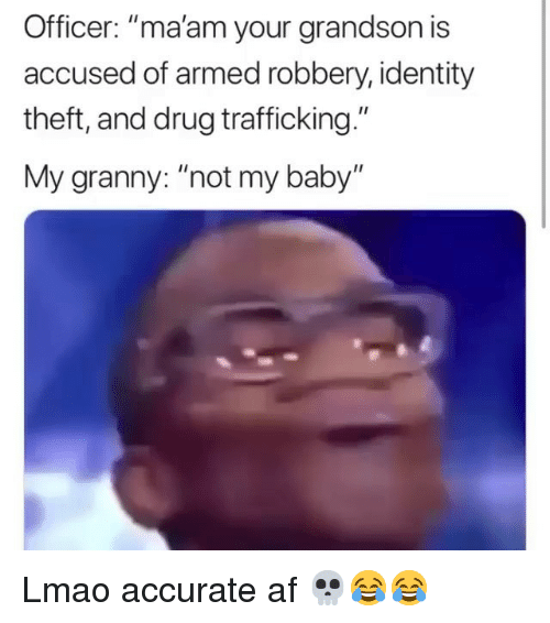 "Af, Funny, and Lmao: Officer: ""ma'am your grandson is  accused of armed robbery, identity  theft, and drug trafficking.""  My granny: ""not my baby"" Lmao accurate af 💀😂😂"