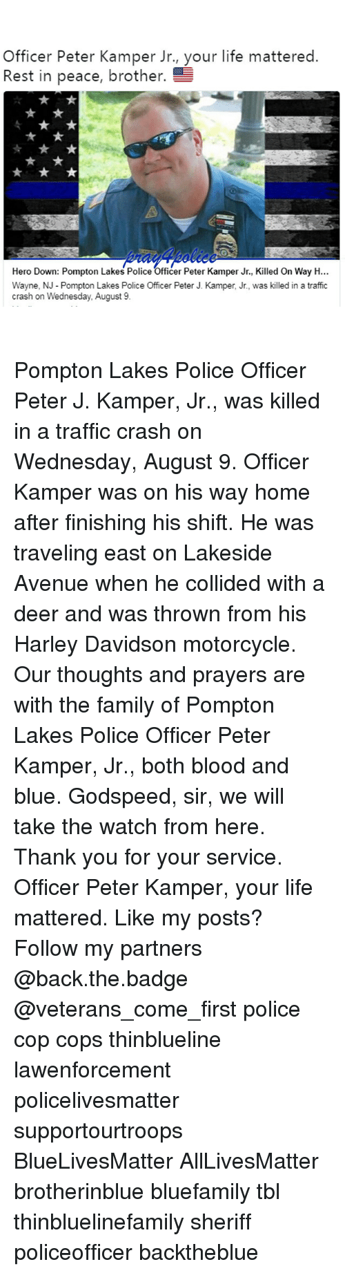 All Lives Matter, Bloods, and Deer: Officer Peter Kamper Jr., your life mattered  Rest in peace, brother.  Hero Down: Pompton Lakes Police Officer Peter Kamper Jr., Killed On Way H...  Wayne, N Pompton Lakes Police Officer Peter J. Kamper, Jr., was killed in a traffic  crash on Wednesday, August 9 Pompton Lakes Police Officer Peter J. Kamper, Jr., was killed in a traffic crash on Wednesday, August 9. Officer Kamper was on his way home after finishing his shift. He was traveling east on Lakeside Avenue when he collided with a deer and was thrown from his Harley Davidson motorcycle. Our thoughts and prayers are with the family of Pompton Lakes Police Officer Peter Kamper, Jr., both blood and blue. Godspeed, sir, we will take the watch from here. Thank you for your service. Officer Peter Kamper, your life mattered. Like my posts? Follow my partners @back.the.badge @veterans_сome_first police cop cops thinblueline lawenforcement policelivesmatter supportourtroops BlueLivesMatter AllLivesMatter brotherinblue bluefamily tbl thinbluelinefamily sheriff policeofficer backtheblue