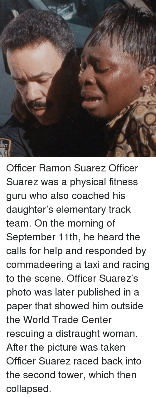 Memes, Taken, and Elementary: Officer Ramon Suarez Officer Suarez was a physical fitness guru who also coached his daughter's elementary track team. On the morning of September 11th, he heard the calls for help and responded by commadeering a taxi and racing to the scene. Officer Suarez's photo was later published in a paper that showed him outside the World Trade Center rescuing a distraught woman. After the picture was taken Officer Suarez raced back into the second tower, which then collapsed.