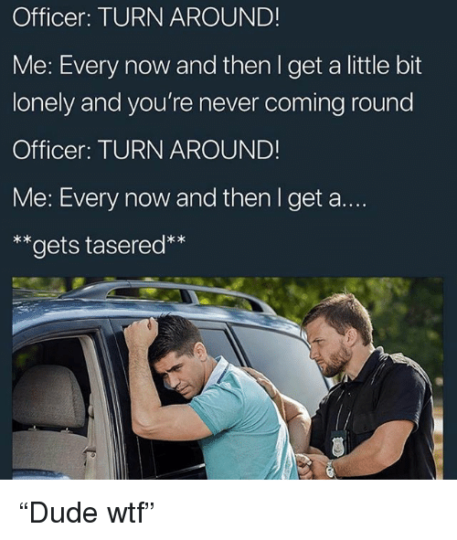 """Funny, Wtf, and Never: Officer: TURN AROUND!  Me: Every now and then I get a little bit  lonely and you're never coming round  Officer: TURN AROUND!  Me: Every now and then I get a....  **gets tasered* """"Dude wtf"""""""