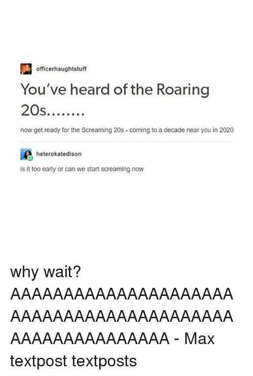 Memes, 🤖, and Can: officerhaughtstuff  You've heard of the Roaring  S.  now get ready for the Screaming 20s-coming to a decade near you in 2020  heterokatedison  is it too early or can we start screaming now why wait? AAAAAAAAAAAAAAAAAAAAAAAAAAAAAAAAAAAAAAAAAAAAAAAAAAAAAAAAA - Max textpost textposts