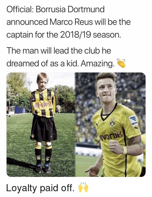 Club, Memes, and Amazing: Official: Borrusia Dortmund  announced Marco Reus will be the  captain for the 2018/19 season.  The man will lead the club he  dreamed of as a kid. Amazing.  Her Loyalty paid off. 🙌