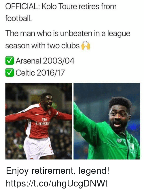Arsenal, Celtic, and Football: OFFICIAL: Kolo Toure retires from  football  T he man who is unbeaten in a league  season with two clubs  Arsenal 2003  Celtic 2016/17  Fly  Emirate Enjoy retirement, legend! https://t.co/uhgUcgDNWt