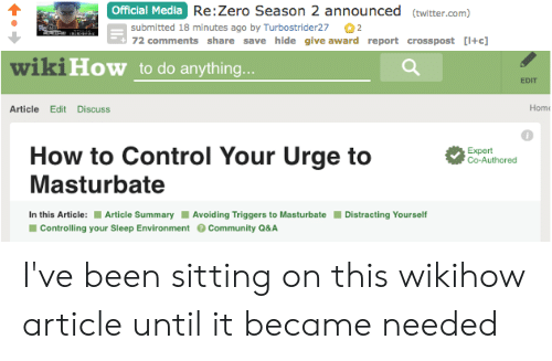 Anime, Twitter, and Zero: Official Media  Re:Zero Season 2 announced (twitter.com)  submitted 18 minutes ago by Turbostrider272  72 comments share save hide give award report crosspost [I+c]  ikiHow to do anything  EDIT  Article Edit Discuss  Home  0  How to Control Your Urge to  Expert  Co-Authored  Masturbate  In this Article: Article Summary Avoiding Triggers to Masturbate Distracting Yourself  Controlling your Sleep EnvironmentCommunity Q&A I've been sitting on this wikihow article until it became needed