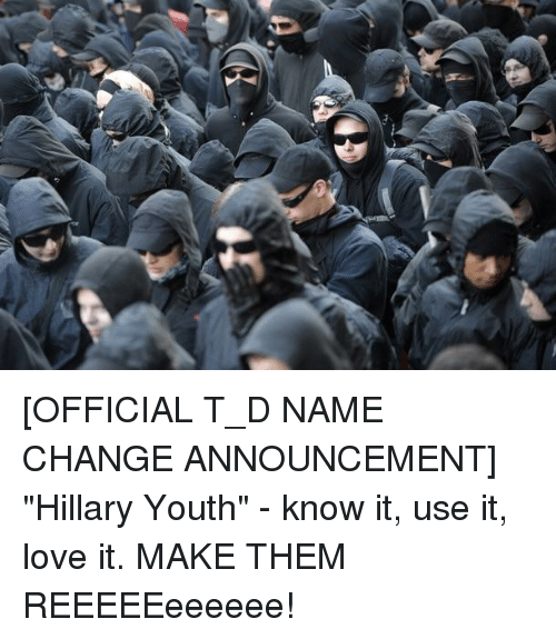"""Love, Change, and Youth: [OFFICIAL T_D NAME CHANGE ANNOUNCEMENT] """"Hillary Youth"""" - know it, use it, love it. MAKE THEM REEEEEeeeeee!"""