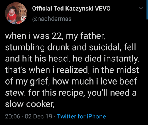 Beef, Drunk, and Head: Official Ted Kaczynski VEVO  @nachdermas  when i was 22, my father,  stumbling drunk and suicidal, fel  and hit his head. he died instantly.  that's when i realized, in the midst  of my grief, how much i love beef  stew. for this recipe, you'll need a  slow cooker,  20:06 02 Dec 19 Twitter for iPhone