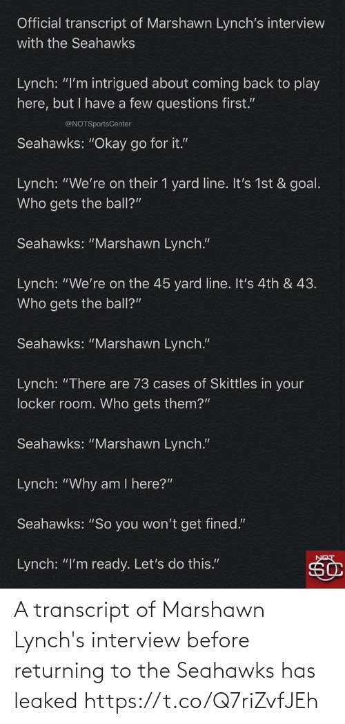 """Marshawn Lynch, Sports, and Goal: Official transcript of Marshawn Lynch's interview  with the Seahawks  Lynch: """"I'm intrigued about coming back to play  here, but I have a few questions first.""""  @NOTSportsCenter  Seahawks: """"Okay go for it.""""  Lynch: """"We're on their 1 yard line. It's 1st & goal.  Who gets the ball?""""  Seahawks: """"Marshawn Lynch.""""  Lynch: """"We're on the 45 yard line. It's 4th & 43.  Who gets the ball?""""  Seahawks: """"Marshawn Lynch.""""  Lynch: """"There are 73 cases of Skittles in your  locker room. Who gets them?""""  Seahawks: """"Marshawn Lynch.""""  Lynch: """"Why am I here?""""  Seahawks: """"So you won't get fined.""""  Lynch: """"I'm ready. Let's do this."""" A transcript of Marshawn Lynch's interview before returning to the Seahawks has leaked https://t.co/Q7riZvfJEh"""