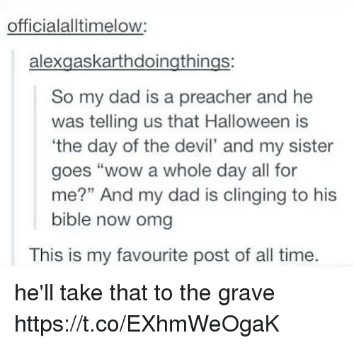"Dad, Halloween, and Omg: officialalltimelow:  alexgaskarthdoingthings:  So my dad is a preacher and he  was telling us that Halloween is  the day of the devil' and my sister  goes ""wow a whole day all for  me?"" And my dad is clinging to his  bible now omg  This is my favourite post of all time. he'll take that to the grave https://t.co/EXhmWeOgaK"