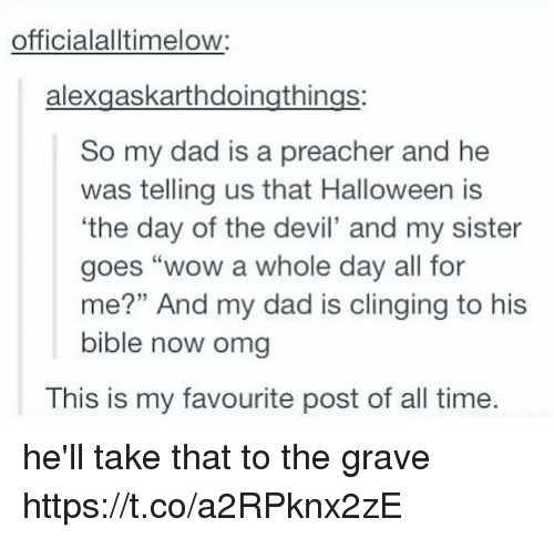 """Dad, Halloween, and Memes: officialalltimelow:  alexgaskarthdoingthings:  So my dad is a preacher and he  was telling us that Halloween is  'the day of the devil' and my sister  goes """"wow a whole day all for  me?"""" And my dad is clinging to his  bible now omg  This is my favourite post of all time. he'll take that to the grave https://t.co/a2RPknx2zE"""