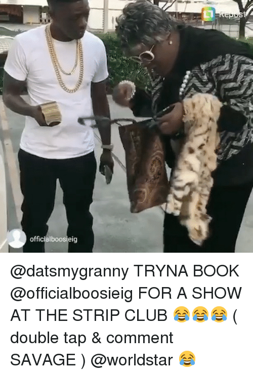 Club, Memes, and Savage: officialboosieig @datsmygranny TRYNA BOOK @officialboosieig FOR A SHOW AT THE STRIP CLUB 😂😂😂 ( double tap & comment SAVAGE ) @worldstar 😂