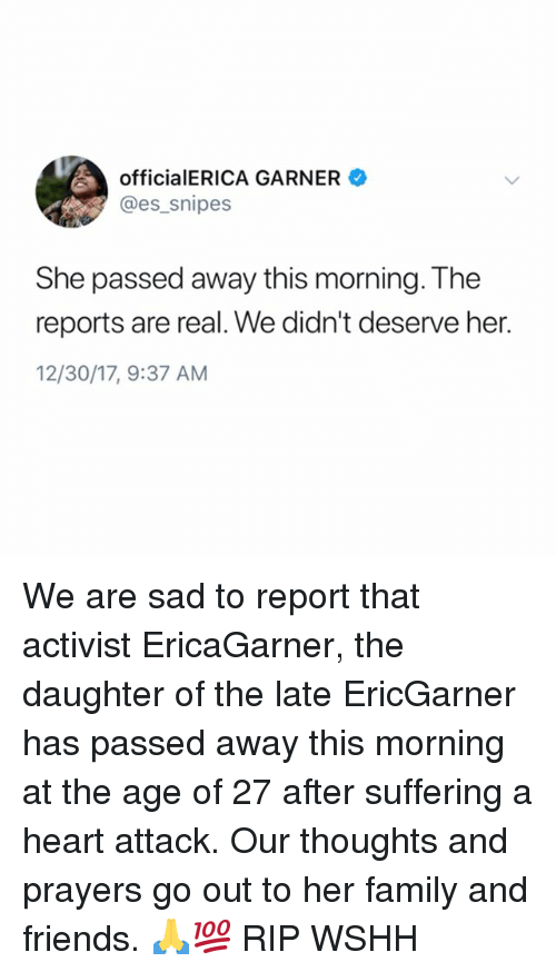 Family, Friends, and Memes: officialERICA GARNER  @es_snipes  She passed away this morning. The  reports are real. We didn't deserve her.  12/30/17, 9:37 AM We are sad to report that activist EricaGarner, the daughter of the late EricGarner has passed away this morning at the age of 27 after suffering a heart attack. Our thoughts and prayers go out to her family and friends. 🙏💯 RIP WSHH