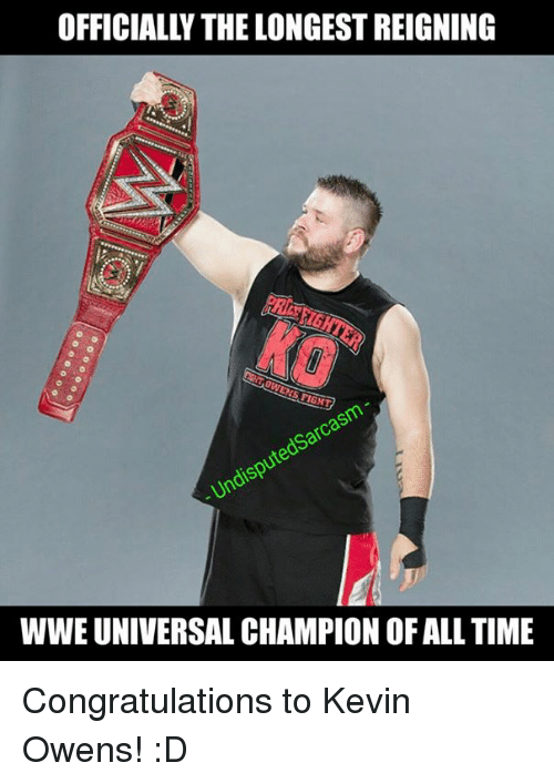 Memes, Congratulations, and Time: OFFICIALLY THE LONGEST REIGNING  WWE UNIVERSAL CHAMPION OF ALL TIME Congratulations to Kevin Owens! :D