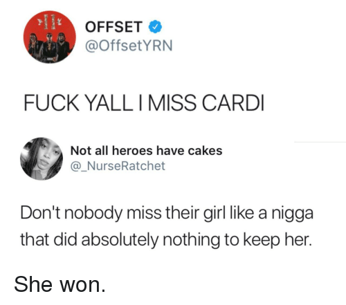 Fuck, Girl, and Heroes: OFFSET  @OffsetYRN  FUCK YALLI MISS CARD  Not all heroes have cakes  @_NurseRatchet  Don't nobody miss their girl like a nigga  that did absolutely nothing to keep her. She won.