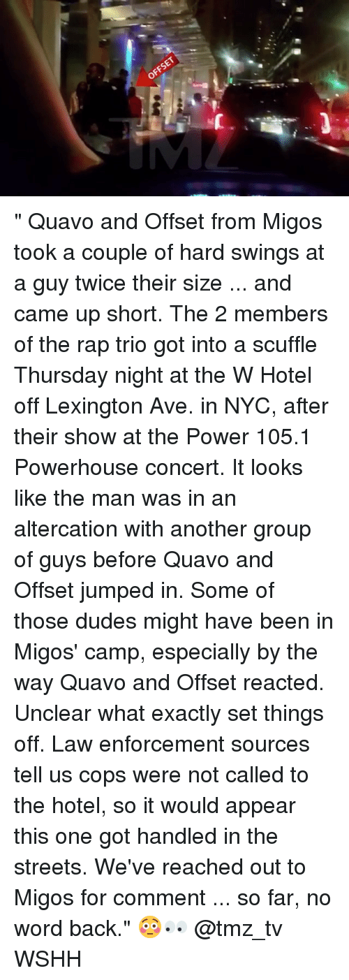 "Memes, Migos, and Quavo: OFFSET "" Quavo and Offset from Migos took a couple of hard swings at a guy twice their size ... and came up short. The 2 members of the rap trio got into a scuffle Thursday night at the W Hotel off Lexington Ave. in NYC, after their show at the Power 105.1 Powerhouse concert. It looks like the man was in an altercation with another group of guys before Quavo and Offset jumped in. Some of those dudes might have been in Migos' camp, especially by the way Quavo and Offset reacted. Unclear what exactly set things off. Law enforcement sources tell us cops were not called to the hotel, so it would appear this one got handled in the streets. We've reached out to Migos for comment ... so far, no word back."" 😳👀 @tmz_tv WSHH"