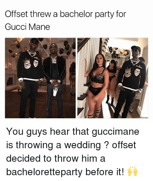 Gucci, Gucci Mane, and Memes: Offset threw a bachelor party for  Gucci Mane You guys hear that guccimane is throwing a wedding ? offset decided to throw him a bacheloretteparty before it! 🙌
