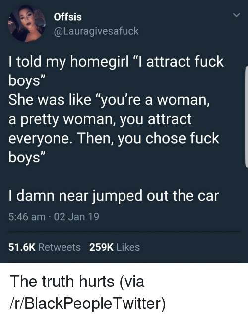 """Blackpeopletwitter, Fuck, and Jumped: Offsis  @Lauragivesafuck  I told my homegirl """"I attract fuck  She was like """"you're a woman,  a pretty woman, you attract  everyone. Then, you chose fuck  I damn near jumped out the car  5:46 am 02 Jan 19  51.6K Retweets 259K Likes The truth hurts (via /r/BlackPeopleTwitter)"""