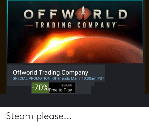 Steam, Free, and Company: OFFWRLD  TRADING COMPANY  Offworld Trading Company  SPECIAL PROMOTION! Offer ends Mar 7 10:00am PST  -70%Free to Play  $19.99 Steam please...