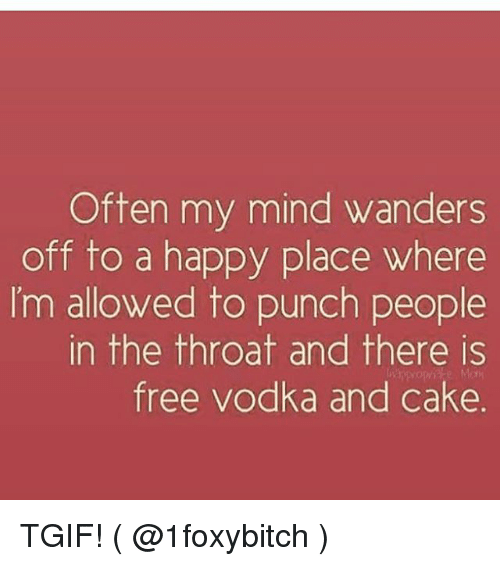 Tgif, Cake, and Free: Often my mind wanders  off to a happy place where  I'm allowed to punch people  in the throat and there is  free vodka and cake. TGIF! ( @1foxybitch )