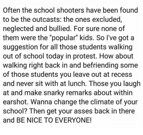 "Protest, Recess, and School: Often the school shooters have been found  to be the outcasts: the ones excluded  neglected and bullied. For sure none of  them were the ""popular"" kids. So I've got a  suggestion for all those students walking  out of school today in protest. How about  walking right back in and befriending some  of those students you leave out at recess  and never sit with at lunch. Those you laugh  at and make snarky remarks about within  earshot. Wanna change the climate of your  school? Then get your asses back in there  and BE NICE TO EVERYONE!"