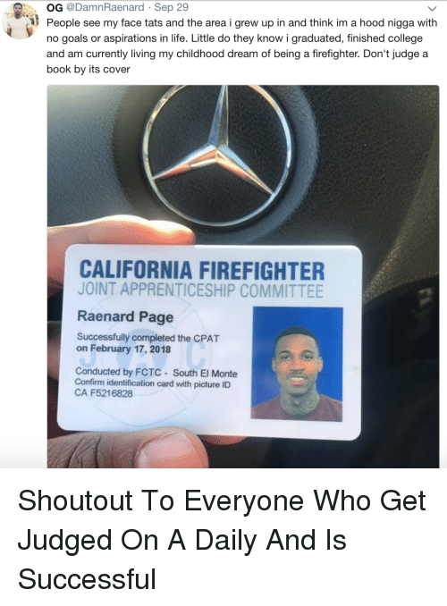 College, Goals, and Life: OG @DamnRaenard Sep 29  People see my face tats and the area i grew up in and think im a hood nigga with  no goals or aspirations in life. Little do they know i graduated, finished college  and am currently living my childhood dream of being a firefighter. Don't judge a  book by its cover  CALIFORNIA FIREFIGHTER  JOINT APPRENTICESHIP COMMITTEE  Raenard Page  Successfully completed the CPAT  on February 17, 2018  Conducted by FCTC South El Monte  Confirm identification card with picture ID  CA F5216828 Shoutout To Everyone Who Get Judged On A Daily And Is Successful