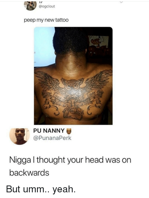 Head, Yeah, and Tattoo: @ogclout  peep my new tattoo  PU NANNY  @PunanaPerk  Nigga l thought your head was on  backwards But umm.. yeah.