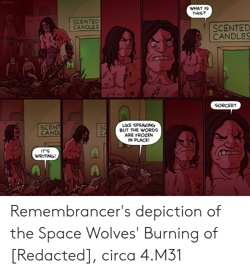 Frozen, Space, and What Is: oglaf.com  WHAT IS  THIS?  SCENTED  CANDLES  SCENTED  CANDLES  SORCERY  LIKE SPEAKING  BUT THE WORDS  ARE FROZEN  IN PLACE!  SCENT  CAND  CA  IT'S  WRITING! Remembrancer's depiction of the Space Wolves' Burning of [Redacted], circa 4.M31