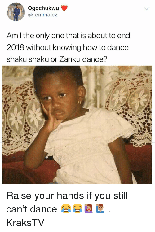 Memes, How To, and Dance: Ogochukwu  @_emmalez  Am l the only one that is about to end  2018 without knowing how to dance  shaku shaku or Zanku dance? Raise your hands if you still can't dance 😂😂🙋🏽‍♀️🙋🏽‍♂️ . KraksTV