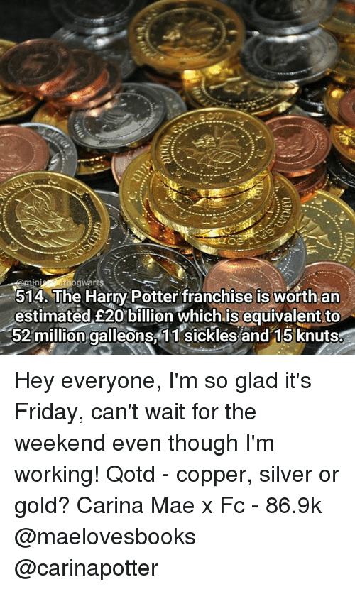 Memes, 🤖, and Potter: ogwarts  514. The Harry Potter franchise is worth an  estimated £20 billion which is equivalent to  52 million galleons, 11 sickles and 15 knuts Hey everyone, I'm so glad it's Friday, can't wait for the weekend even though I'm working! Qotd - copper, silver or gold? Carina Mae x Fc - 86.9k @maelovesbooks @carinapotter