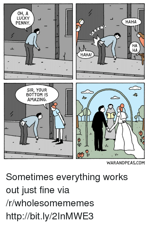 Http, Amazing, and Haha: OH, A  LUCKY )-  PENNY.  HAHA  HA  HA  HAHA!  SIR, YOUR  BOTTOM IS  AMAZING  14  WARANDPEAS.COM Sometimes everything works out just fine via /r/wholesomememes http://bit.ly/2InMWE3