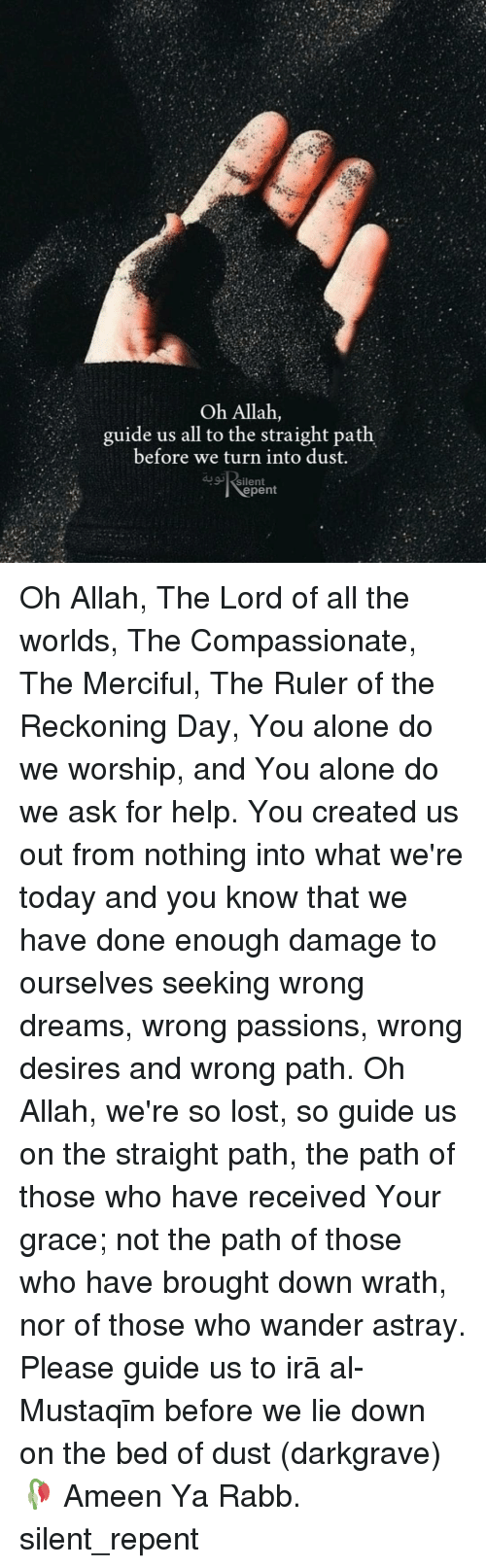 Being Alone, Memes, and Lost: Oh Allah,  guide us all to the straight path  before we turn into dust.  silent  epent Oh Allah, The Lord of all the worlds, The Compassionate, The Merciful, The Ruler of the Reckoning Day, You alone do we worship, and You alone do we ask for help. You created us out from nothing into what we're today and you know that we have done enough damage to ourselves seeking wrong dreams, wrong passions, wrong desires and wrong path. Oh Allah, we're so lost, so guide us on the straight path, the path of those who have received Your grace; not the path of those who have brought down wrath, nor of those who wander astray. Please guide us to Ṣirāṭ al-Mustaqīm before we lie down on the bed of dust (darkgrave)🥀 Ameen Ya Rabb. silent_repent