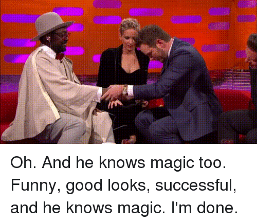 Funny, Good, and Magic: Oh. And he knows magic too. Funny, good looks, successful, and he knows magic. I'm done.