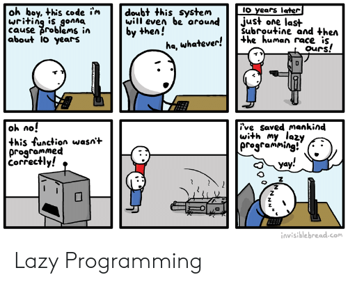 Lazy, Doubt, and Programming: oh boy, this code i'm  writing is gonna  cause problems in  about 1o years  IO years later   just one last  Subroutine and then  +he human race is,  ours!  doubt this system  will even be around  by then!  ha, whatever!  oh no!  this function wasn't  programmed  Correctly!  ive saved mankind  with my lazy  programming!  yay!  invisible bread.com  NN Lazy Programming