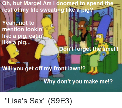 """Life, Memes, and Smell: Oh, but Marge! Am I doomed to spend the  rest of my life sweating-like a pig?  Yeah, not to  mention lookin  like a pig, eatin  like a pig...  Don't forget the šmell!  Will you get off my front lawn?  Why don't you make me!? """"Lisa's Sax""""  (S9E3)"""
